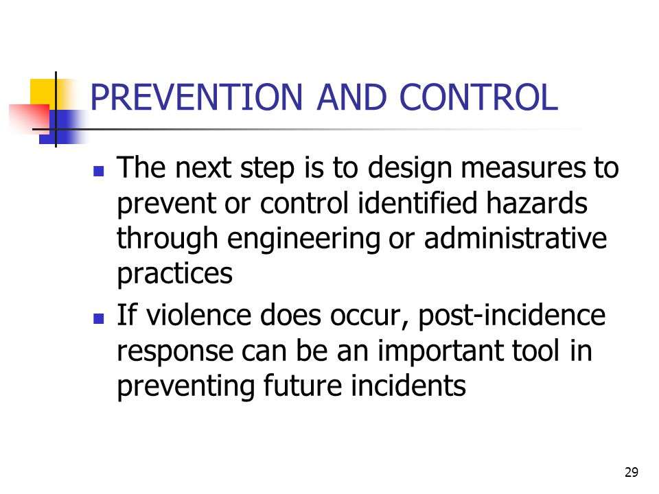 29 PREVENTION AND CONTROL The next step is to design measures to prevent or control identified hazards through engineering or administrative practices If violence does occur, post-incidence response can be an important tool in preventing future incidents