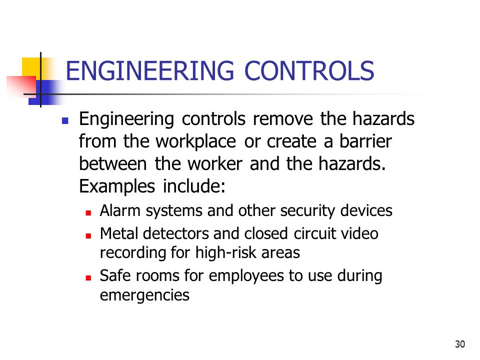 30 ENGINEERING CONTROLS Engineering controls remove the hazards from the workplace or create a barrier between the worker and the hazards.