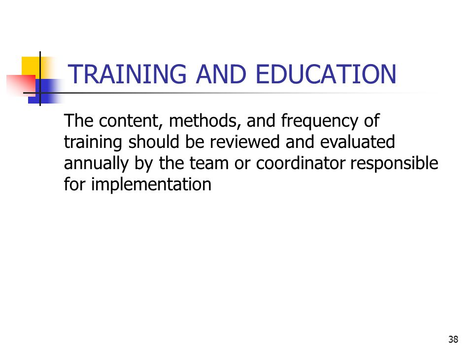 38 TRAINING AND EDUCATION The content, methods, and frequency of training should be reviewed and evaluated annually by the team or coordinator responsible for implementation