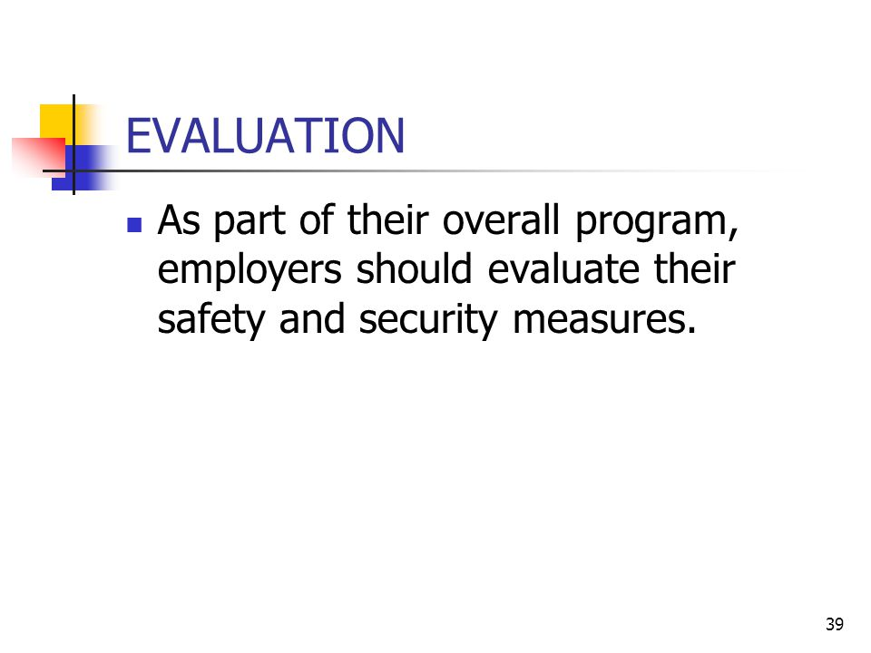 39 EVALUATION As part of their overall program, employers should evaluate their safety and security measures.