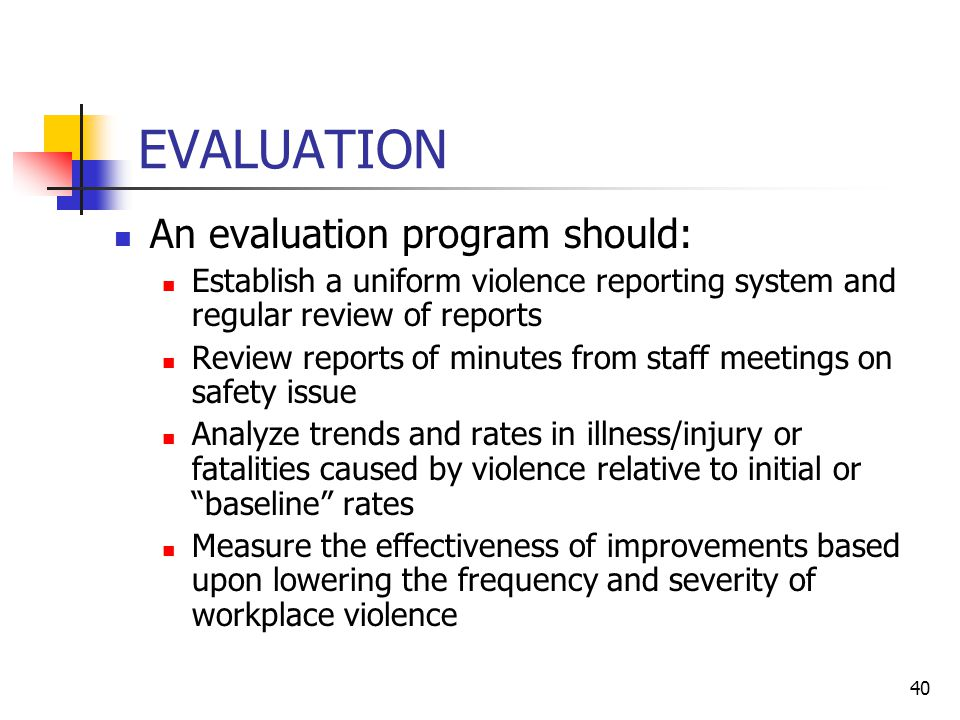 40 EVALUATION An evaluation program should: Establish a uniform violence reporting system and regular review of reports Review reports of minutes from staff meetings on safety issue Analyze trends and rates in illness/injury or fatalities caused by violence relative to initial or baseline rates Measure the effectiveness of improvements based upon lowering the frequency and severity of workplace violence