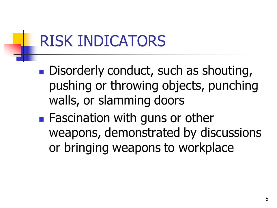 5 RISK INDICATORS Disorderly conduct, such as shouting, pushing or throwing objects, punching walls, or slamming doors Fascination with guns or other weapons, demonstrated by discussions or bringing weapons to workplace
