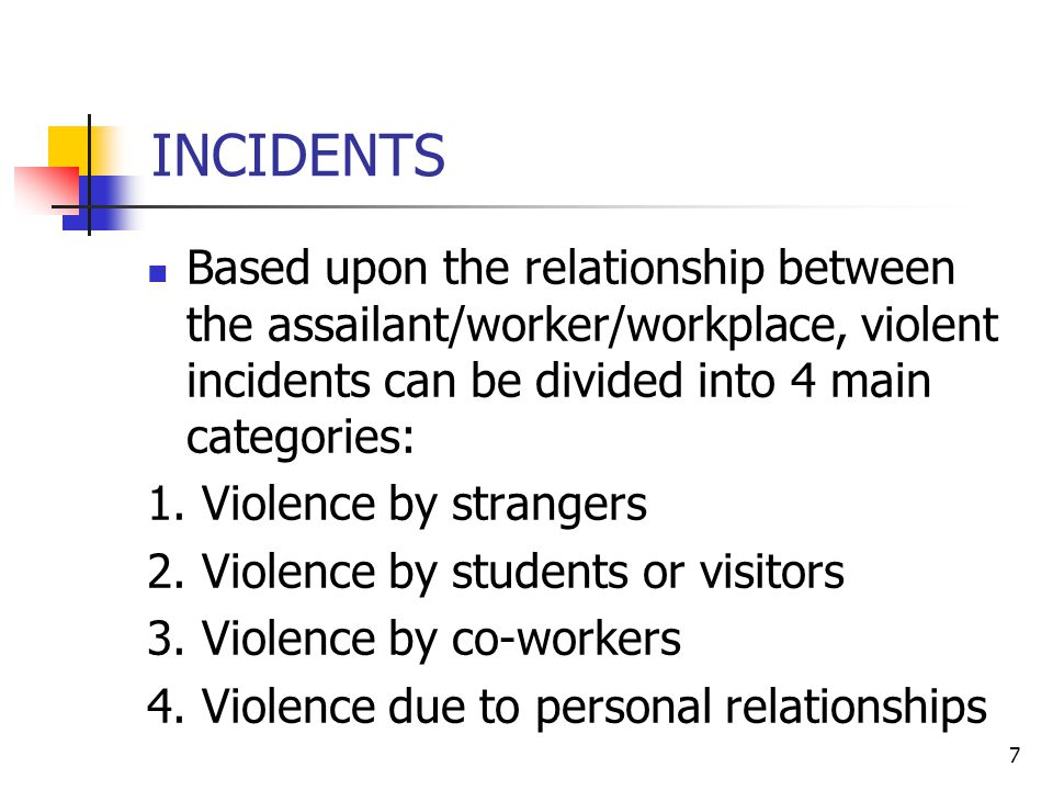 7 INCIDENTS Based upon the relationship between the assailant/worker/workplace, violent incidents can be divided into 4 main categories: 1.