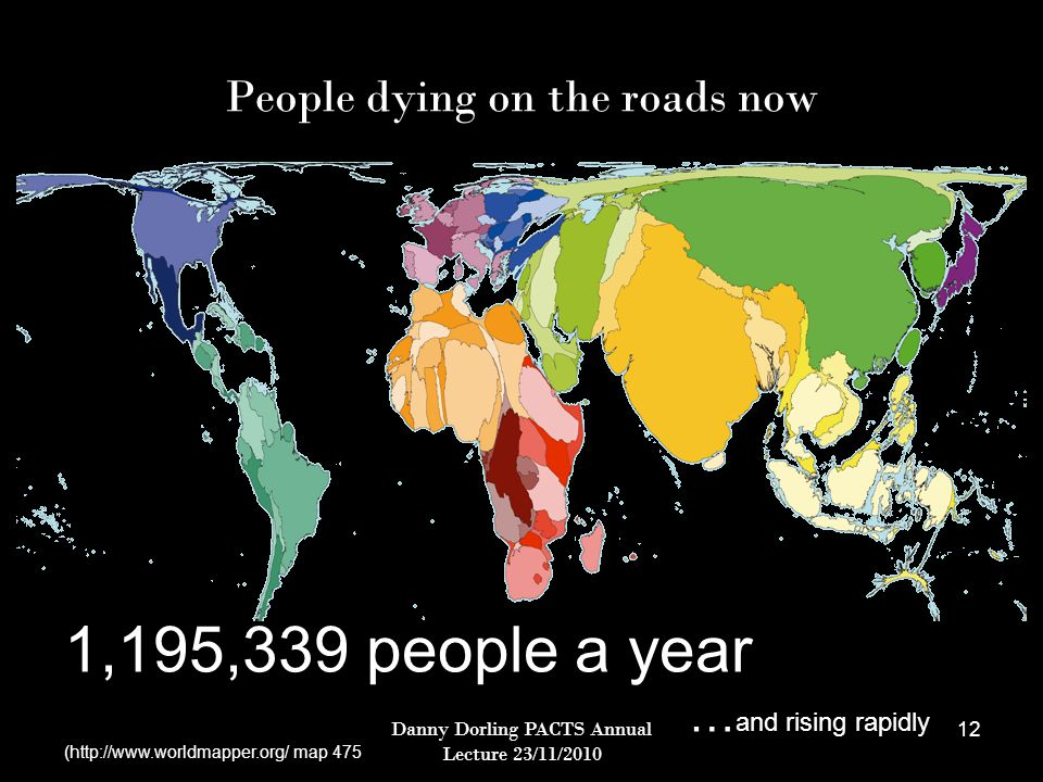 Danny Dorling PACTS Annual Lecture 23/11/2010 12 People dying on the roads now 1,195,339 people a year … and rising rapidly (http://www.worldmapper.org/ map 475