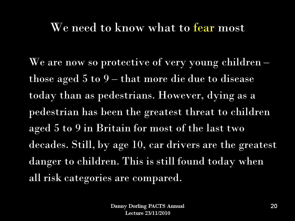 Danny Dorling PACTS Annual Lecture 23/11/2010 20 We need to know what to fear most We are now so protective of very young children – those aged 5 to 9 – that more die due to disease today than as pedestrians.