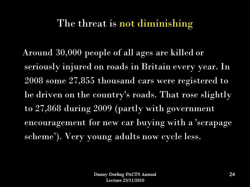 Danny Dorling PACTS Annual Lecture 23/11/2010 24 The threat is not diminishing Around 30,000 people of all ages are killed or seriously injured on roads in Britain every year.