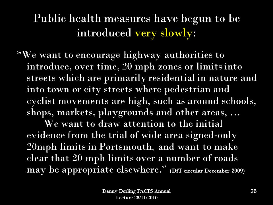 Danny Dorling PACTS Annual Lecture 23/11/2010 26 Public health measures have begun to be introduced very slowly: We want to encourage highway authorities to introduce, over time, 20 mph zones or limits into streets which are primarily residential in nature and into town or city streets where pedestrian and cyclist movements are high, such as around schools, shops, markets, playgrounds and other areas, … We want to draw attention to the initial evidence from the trial of wide area signed-only 20mph limits in Portsmouth, and want to make clear that 20 mph limits over a number of roads may be appropriate elsewhere. (DfT circular December 2009)
