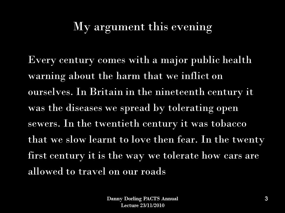 Danny Dorling PACTS Annual Lecture 23/11/2010 3 My argument this evening Every century comes with a major public health warning about the harm that we inflict on ourselves.