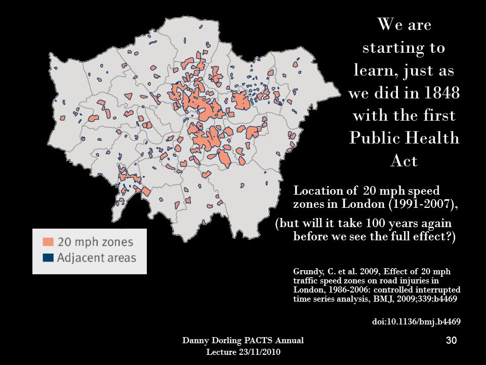 Danny Dorling PACTS Annual Lecture 23/11/2010 30 Location of 20 mph speed zones in London (1991-2007), (but will it take 100 years again before we see the full effect ) Grundy, C.