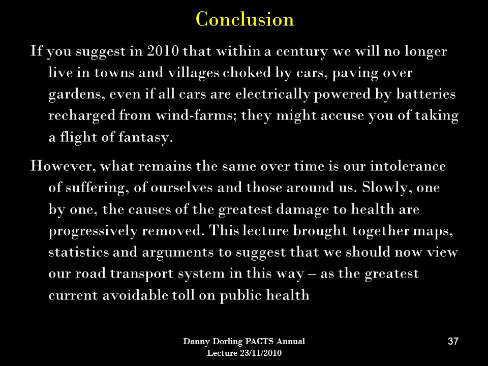 Danny Dorling PACTS Annual Lecture 23/11/2010 37 Conclusion If you suggest in 2010 that within a century we will no longer live in towns and villages choked by cars, paving over gardens, even if all cars are electrically powered by batteries recharged from wind-farms; they might accuse you of taking a flight of fantasy.