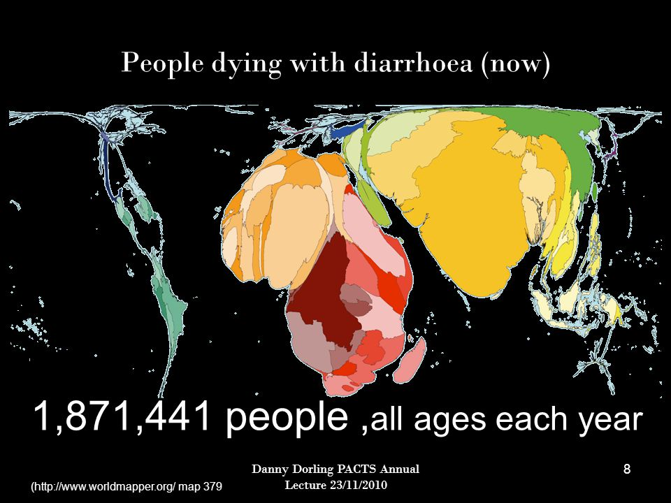 Danny Dorling PACTS Annual Lecture 23/11/2010 8 People dying with diarrhoea (now) 1,871,441 people, all ages each year (http://www.worldmapper.org/ map 379