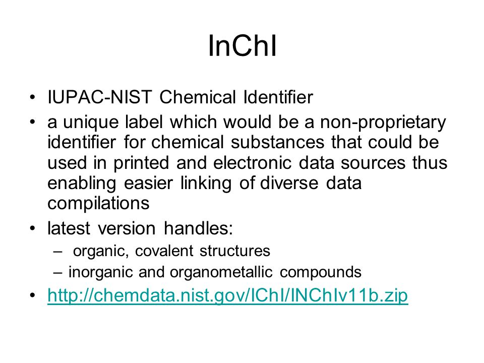 InChI IUPAC-NIST Chemical Identifier a unique label which would be a non-proprietary identifier for chemical substances that could be used in printed and electronic data sources thus enabling easier linking of diverse data compilations latest version handles: – organic, covalent structures –inorganic and organometallic compounds http://chemdata.nist.gov/IChI/INChIv11b.zip