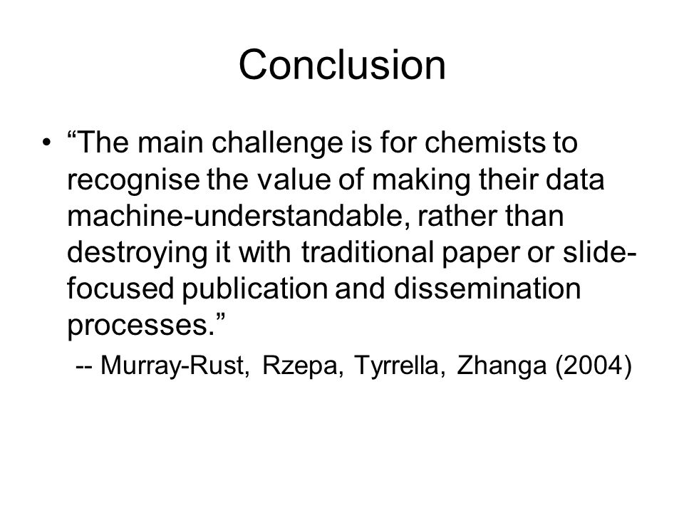 "Conclusion ""The main challenge is for chemists to recognise the value of making their data machine-understandable, rather than destroying it with trad"