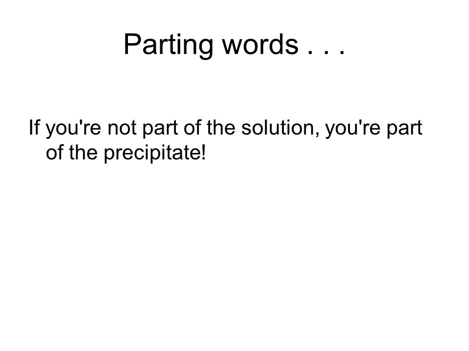 Parting words... If you re not part of the solution, you re part of the precipitate!