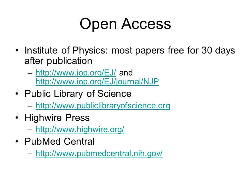 Open Access Institute of Physics: most papers free for 30 days after publication –http://www.iop.org/EJ/ and http://www.iop.org/EJ/journal/NJPhttp://www.iop.org/EJ/ http://www.iop.org/EJ/journal/NJP Public Library of Science –http://www.publiclibraryofscience.orghttp://www.publiclibraryofscience.org Highwire Press –http://www.highwire.org/http://www.highwire.org/ PubMed Central –http://www.pubmedcentral.nih.gov/http://www.pubmedcentral.nih.gov/