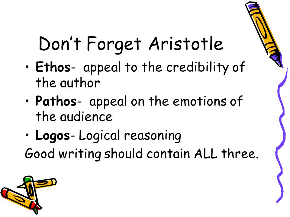 Don't Forget Aristotle Ethos- appeal to the credibility of the author Pathos- appeal on the emotions of the audience Logos- Logical reasoning Good writing should contain ALL three.