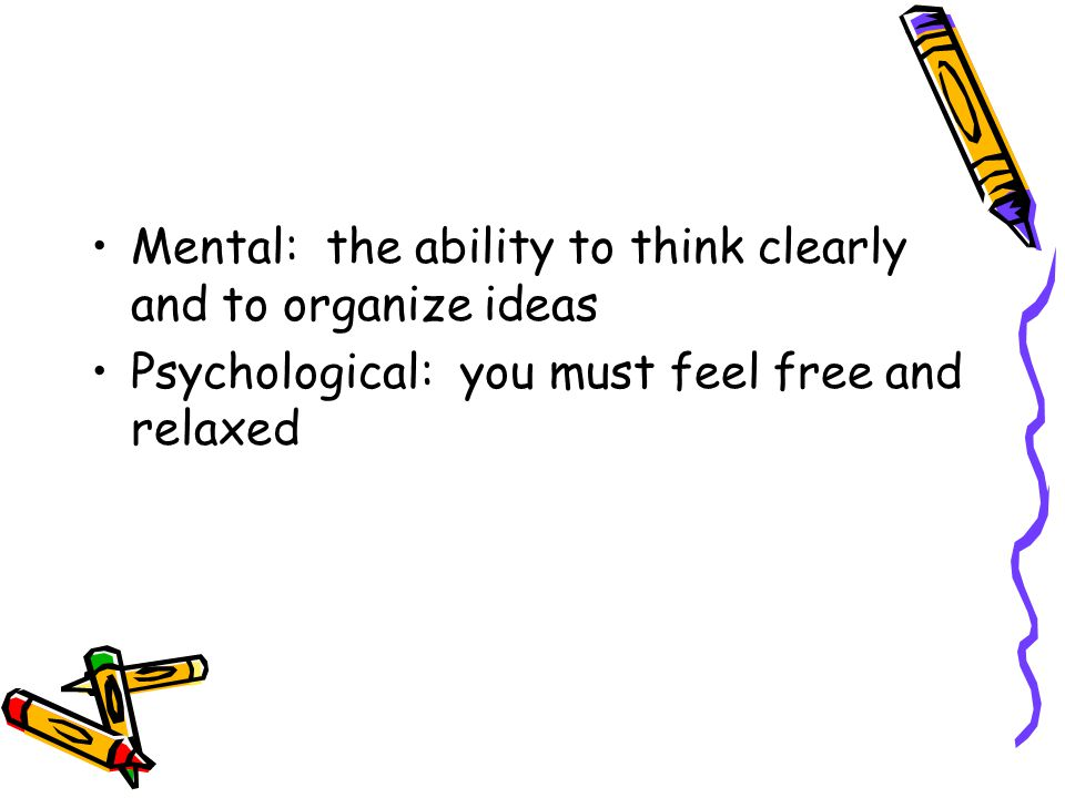 Mental: the ability to think clearly and to organize ideas Psychological: you must feel free and relaxed