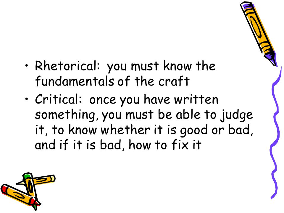 Rhetorical: you must know the fundamentals of the craft Critical: once you have written something, you must be able to judge it, to know whether it is good or bad, and if it is bad, how to fix it
