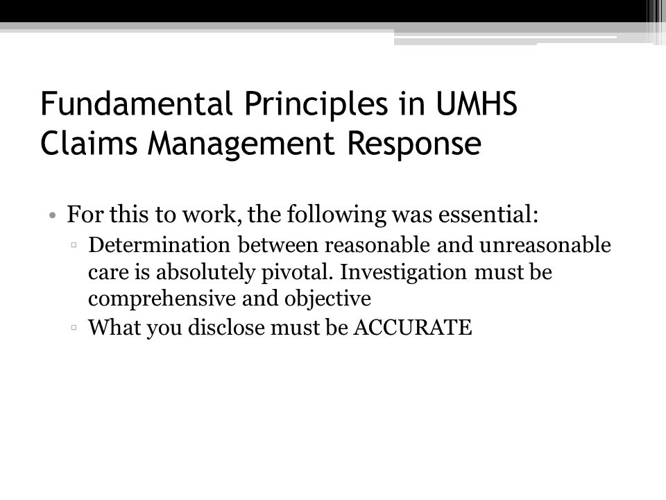 Fundamental Principles in UMHS Claims Management Response For this to work, the following was essential: ▫Determination between reasonable and unreasonable care is absolutely pivotal.