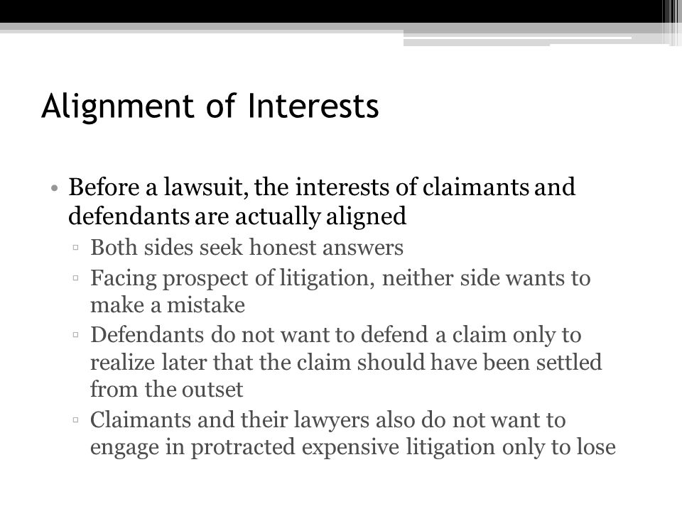 Alignment of Interests Before a lawsuit, the interests of claimants and defendants are actually aligned ▫Both sides seek honest answers ▫Facing prospect of litigation, neither side wants to make a mistake ▫Defendants do not want to defend a claim only to realize later that the claim should have been settled from the outset ▫Claimants and their lawyers also do not want to engage in protracted expensive litigation only to lose
