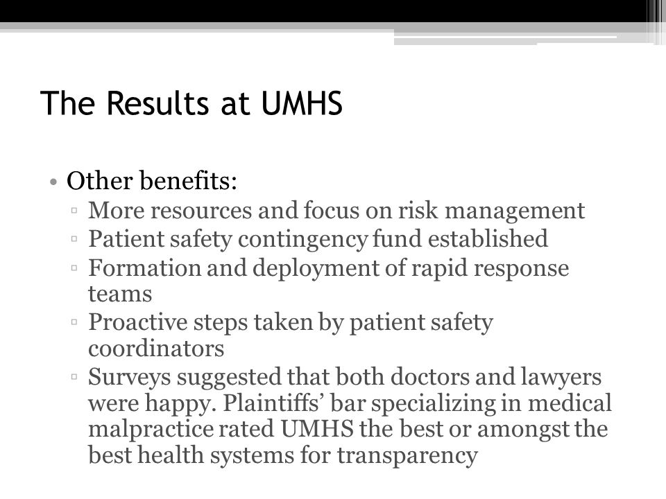 The Results at UMHS Other benefits: ▫More resources and focus on risk management ▫Patient safety contingency fund established ▫Formation and deployment of rapid response teams ▫Proactive steps taken by patient safety coordinators ▫Surveys suggested that both doctors and lawyers were happy.