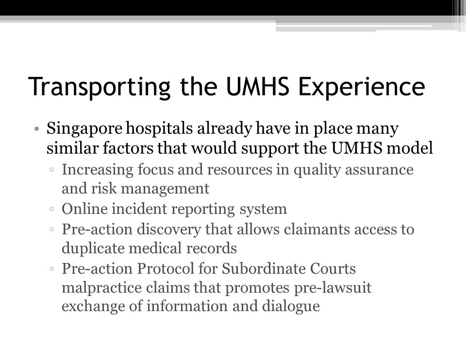 Transporting the UMHS Experience Singapore hospitals already have in place many similar factors that would support the UMHS model ▫Increasing focus and resources in quality assurance and risk management ▫Online incident reporting system ▫Pre-action discovery that allows claimants access to duplicate medical records ▫Pre-action Protocol for Subordinate Courts malpractice claims that promotes pre-lawsuit exchange of information and dialogue