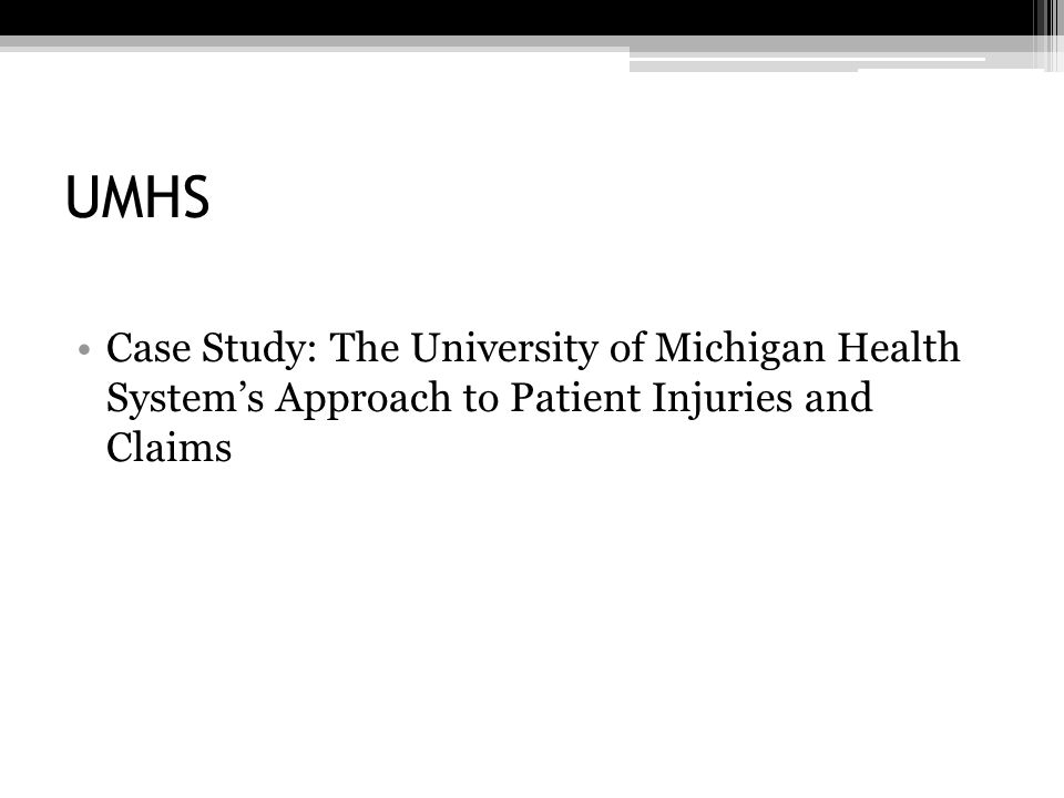 UMHS Experience Historically, their medical malpractice experience was typical of many healthcare institutions in America: ▫Claim were not addressed in proactive way ▫Claimants felt they had no choice but to engage lawyers just to find out what happened ▫Hospitals would respond only when a claim was actively asserted ▫System encouraged escalation and an adversarial approach to resolving claims