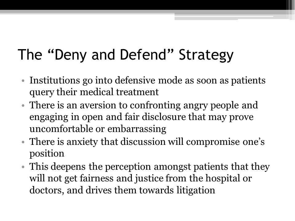The Deny and Defend Strategy Institutions go into defensive mode as soon as patients query their medical treatment There is an aversion to confronting angry people and engaging in open and fair disclosure that may prove uncomfortable or embarrassing There is anxiety that discussion will compromise one's position This deepens the perception amongst patients that they will not get fairness and justice from the hospital or doctors, and drives them towards litigation