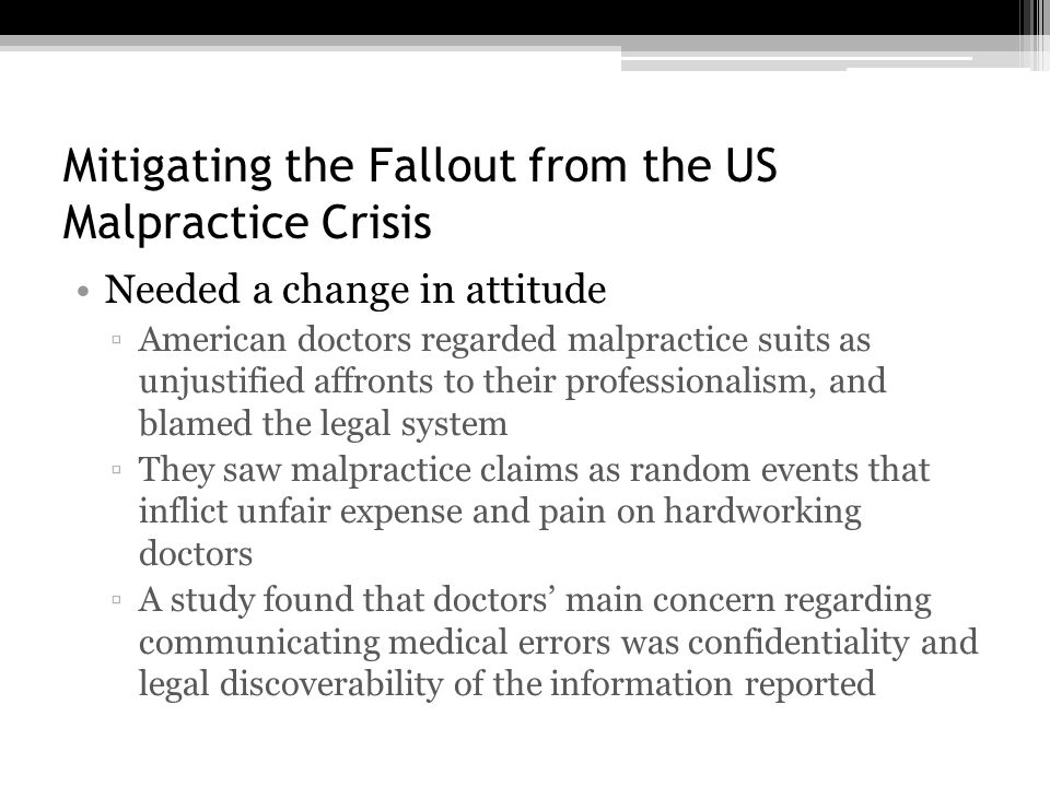 Mitigating the Fallout from the US Malpractice Crisis Needed a change in attitude ▫American doctors regarded malpractice suits as unjustified affronts to their professionalism, and blamed the legal system ▫They saw malpractice claims as random events that inflict unfair expense and pain on hardworking doctors ▫A study found that doctors' main concern regarding communicating medical errors was confidentiality and legal discoverability of the information reported