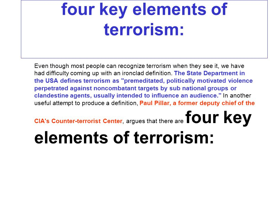 four key elements of terrorism: Even though most people can recognize terrorism when they see it, we have had difficulty coming up with an ironclad de