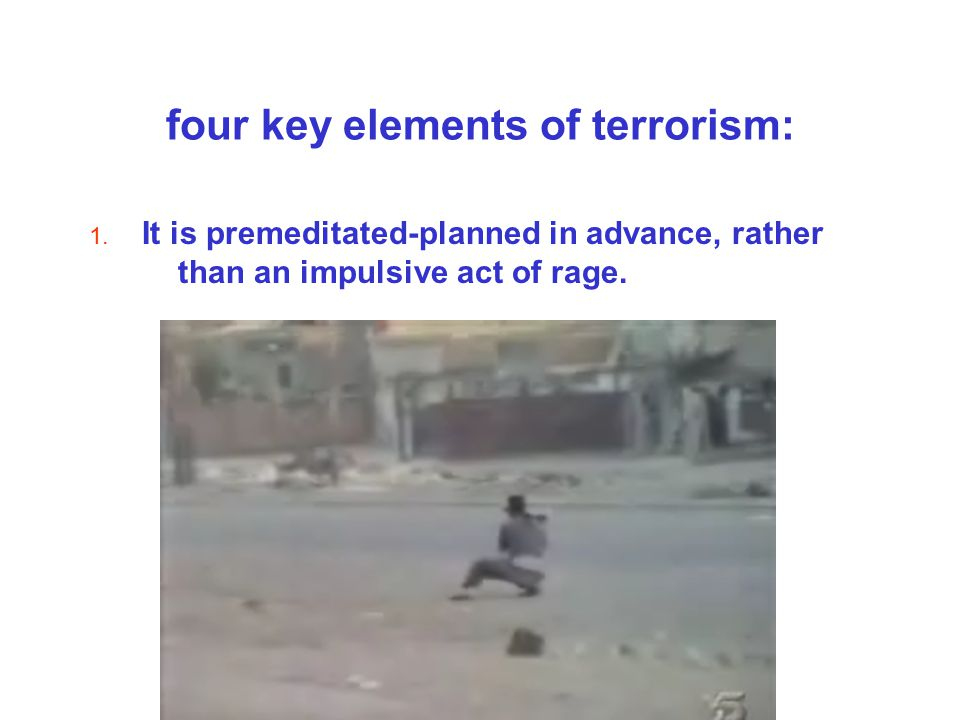 four key elements of terrorism: 1. It is premeditated-planned in advance, rather than an impulsive act of rage.