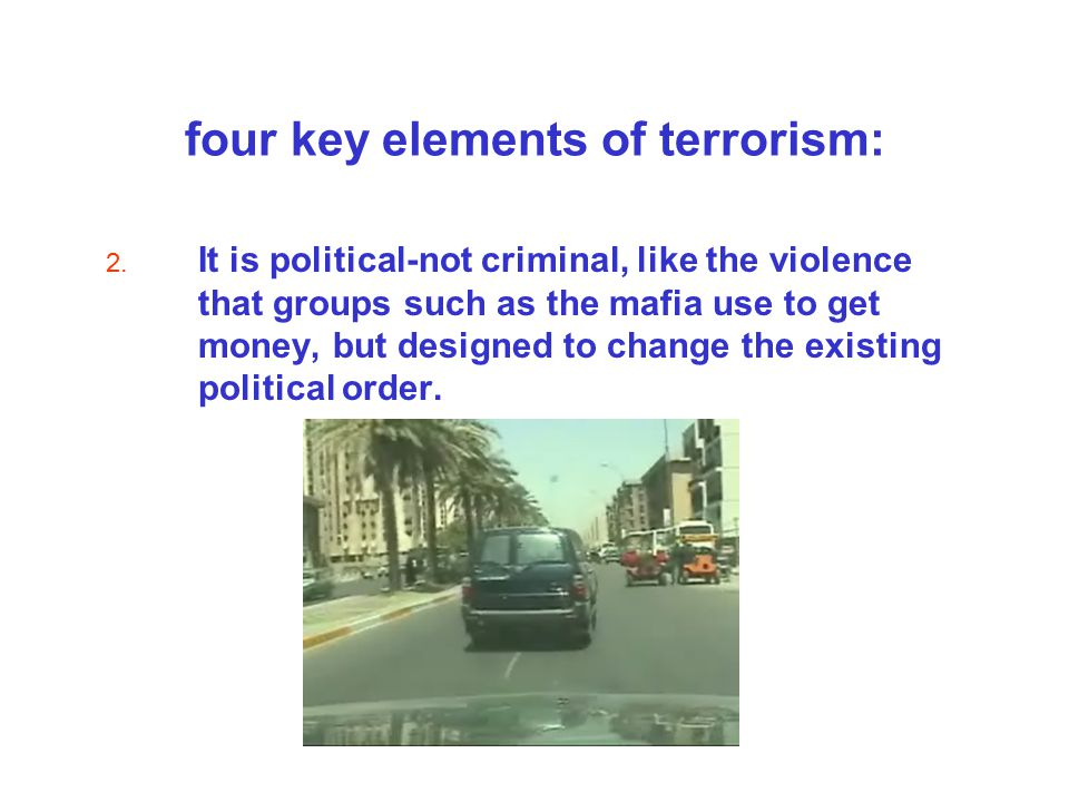 four key elements of terrorism: 2. It is political-not criminal, like the violence that groups such as the mafia use to get money, but designed to cha