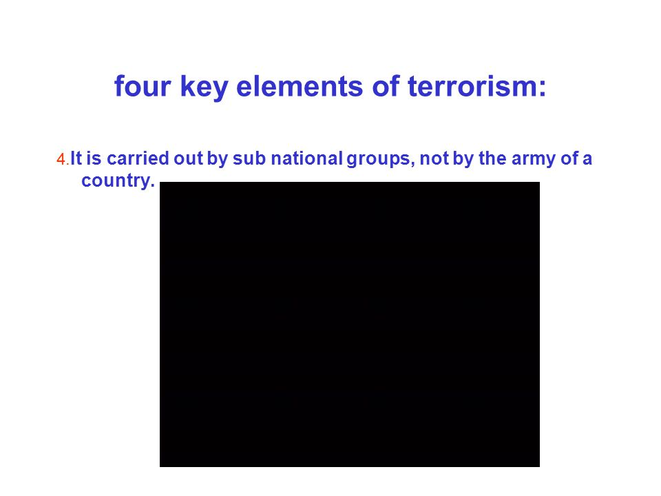 four key elements of terrorism: 4. It is carried out by sub national groups, not by the army of a country.