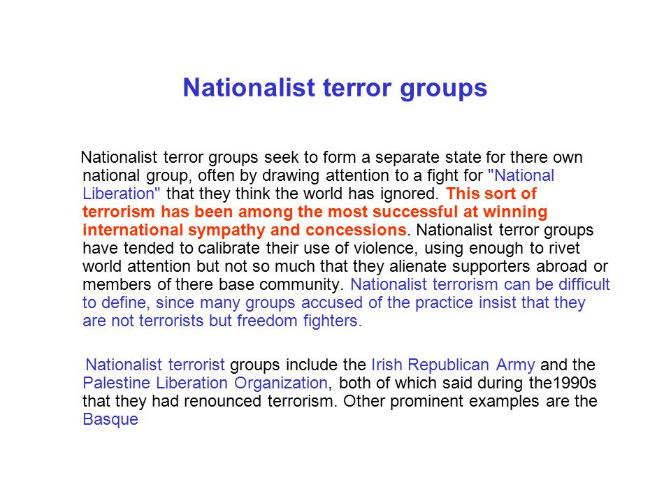 Nationalist terror groups Nationalist terror groups seek to form a separate state for there own national group, often by drawing attention to a fight