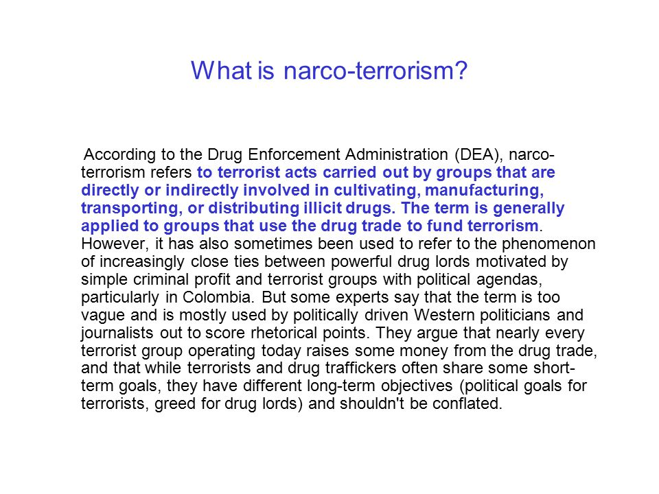 What is narco-terrorism? According to the Drug Enforcement Administration (DEA), narco- terrorism refers to terrorist acts carried out by groups that