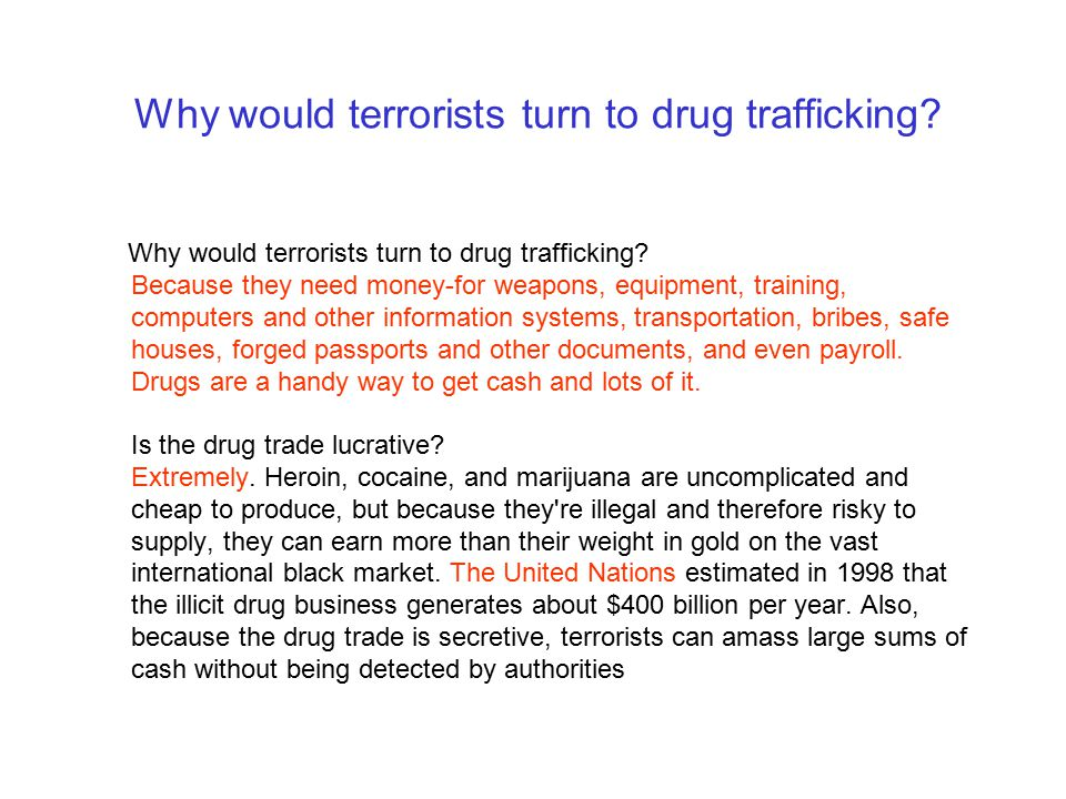 Why would terrorists turn to drug trafficking? Why would terrorists turn to drug trafficking? Because they need money-for weapons, equipment, training