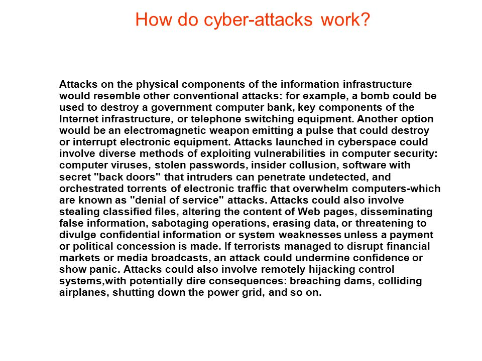 How do cyber-attacks work? Attacks on the physical components of the information infrastructure would resemble other conventional attacks: for example