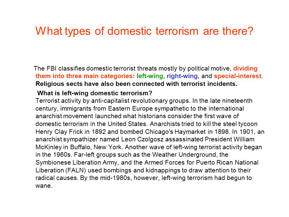 What types of domestic terrorism are there? The FBI classifies domestic terrorist threats mostly by political motive, dividing them into three main ca