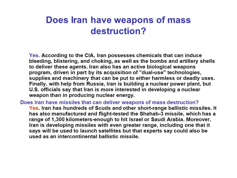 Does Iran have weapons of mass destruction? Yes. According to the CIA, Iran possesses chemicals that can induce bleeding, blistering, and choking, as