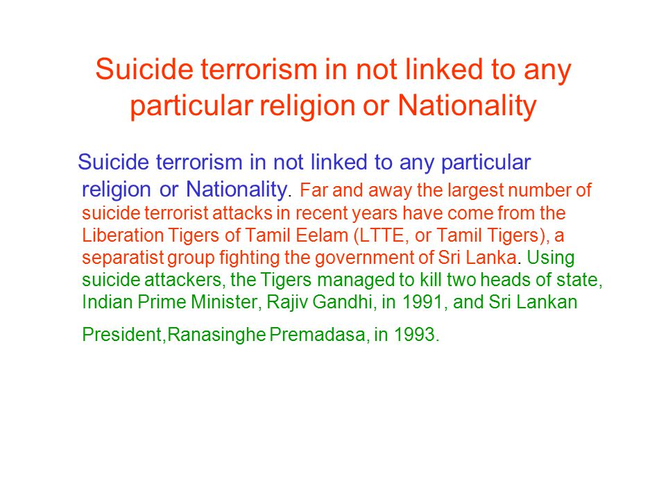 Suicide terrorism in not linked to any particular religion or Nationality Suicide terrorism in not linked to any particular religion or Nationality. F