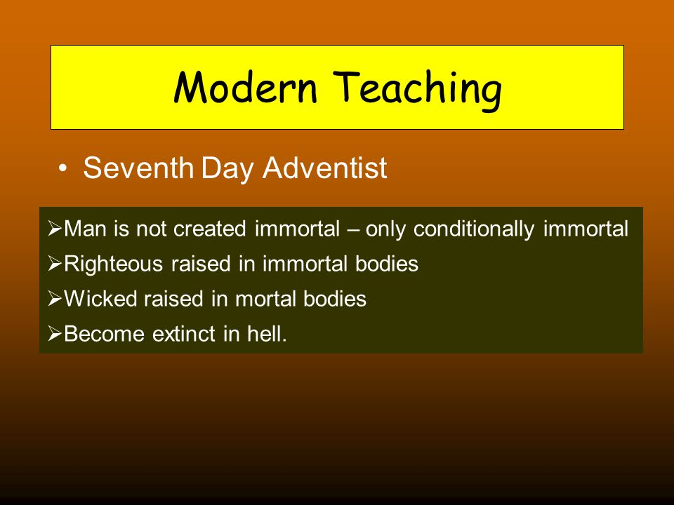 Modern Teaching Seventh Day Adventist  Man is not created immortal – only conditionally immortal  Righteous raised in immortal bodies  Wicked raised in mortal bodies  Become extinct in hell.