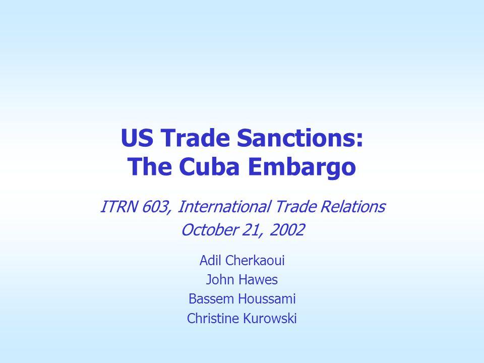 US Trade Sanctions: The Cuba Embargo ITRN 603, International Trade Relations October 21, 2002 Adil Cherkaoui John Hawes Bassem Houssami Christine Kurowski