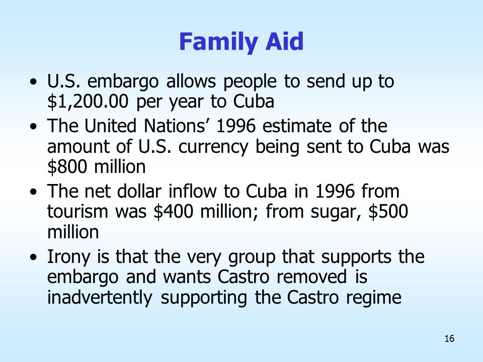 16 Family Aid U.S. embargo allows people to send up to $1,200.00 per year to Cuba The United Nations' 1996 estimate of the amount of U.S. currency bei