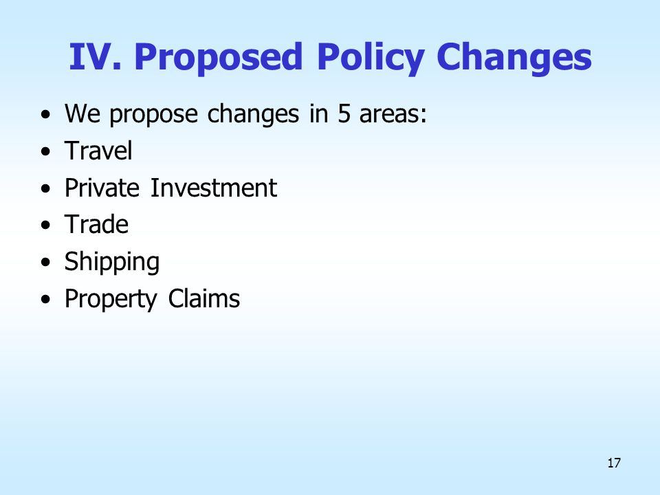 17 IV. Proposed Policy Changes We propose changes in 5 areas: Travel Private Investment Trade Shipping Property Claims