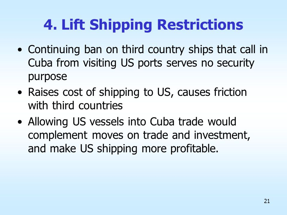 21 4. Lift Shipping Restrictions Continuing ban on third country ships that call in Cuba from visiting US ports serves no security purpose Raises cost