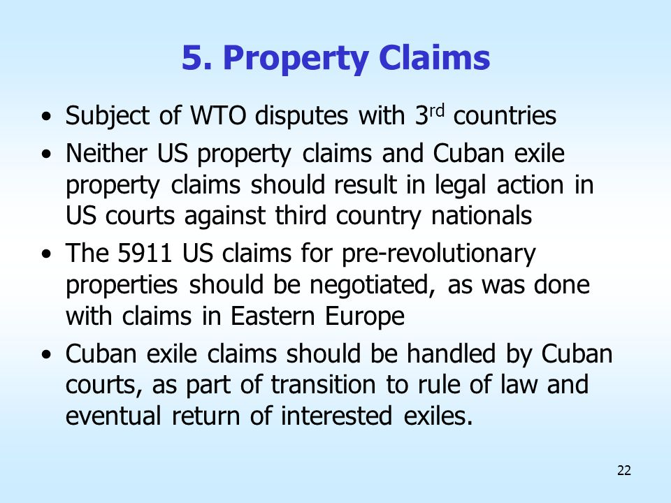 22 5. Property Claims Subject of WTO disputes with 3 rd countries Neither US property claims and Cuban exile property claims should result in legal ac