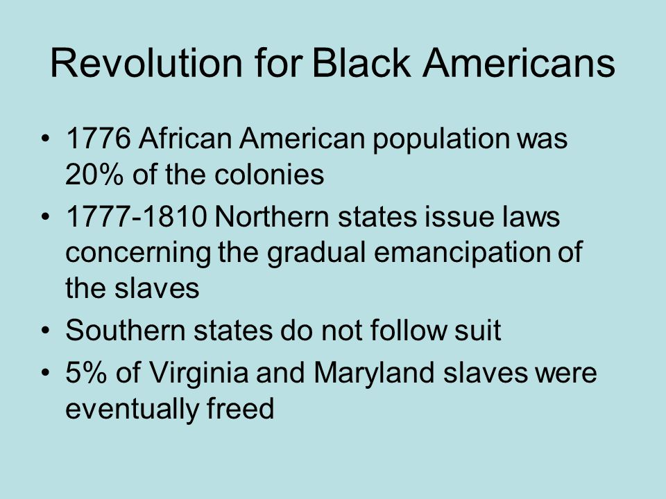Revolution for Black Americans 1776 African American population was 20% of the colonies 1777-1810 Northern states issue laws concerning the gradual em