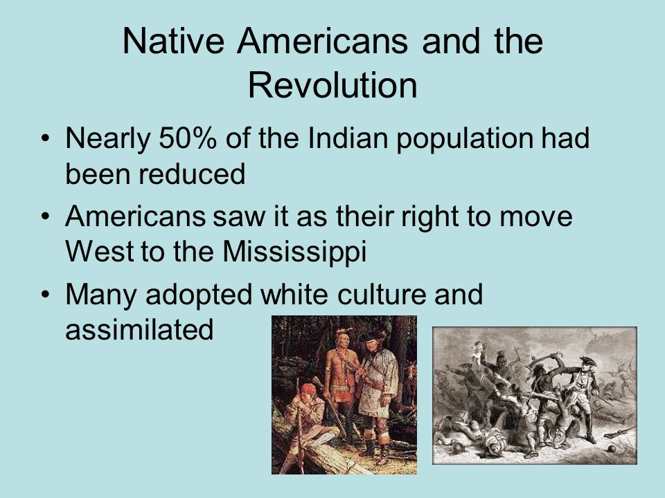 Native Americans and the Revolution Nearly 50% of the Indian population had been reduced Americans saw it as their right to move West to the Mississip