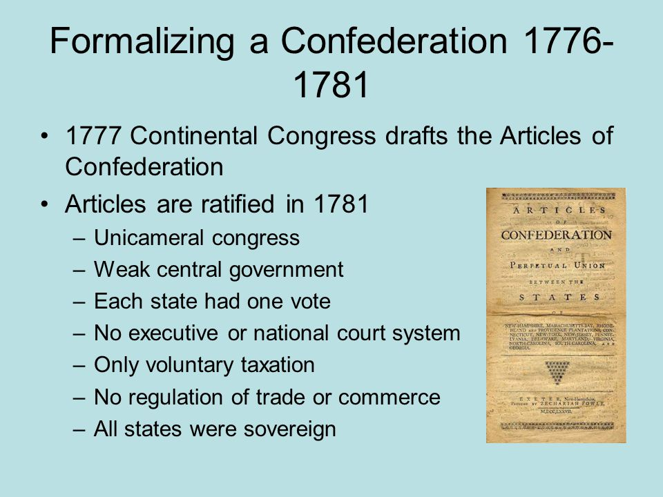 Formalizing a Confederation 1776- 1781 1777 Continental Congress drafts the Articles of Confederation Articles are ratified in 1781 –Unicameral congre