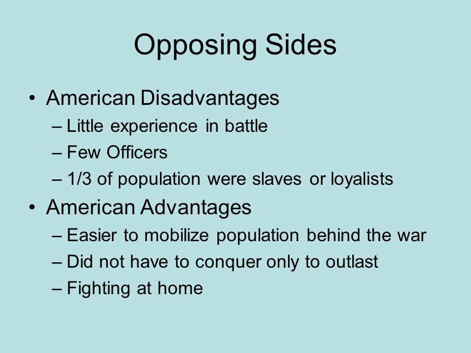 Opposing Sides American Disadvantages –Little experience in battle –Few Officers –1/3 of population were slaves or loyalists American Advantages –Easi